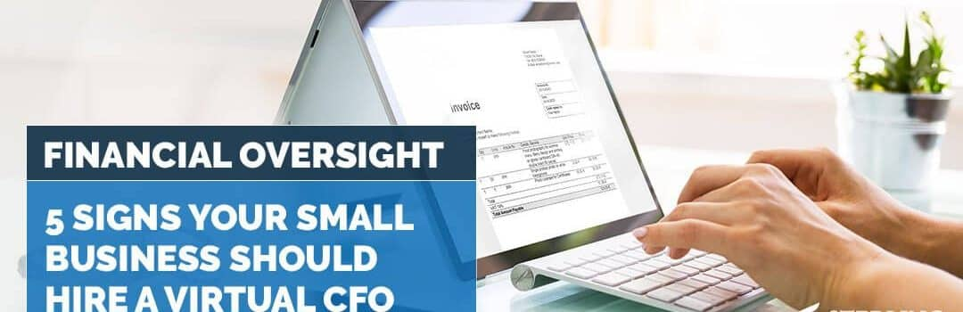 Financial Oversight: 5 Signs Your Small Business Should Hire a Virtual CFO