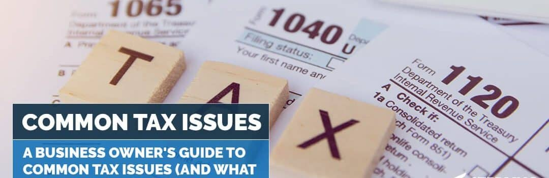 A Business Owner's Guide to Common Tax Issues (and What to Do About Them!)