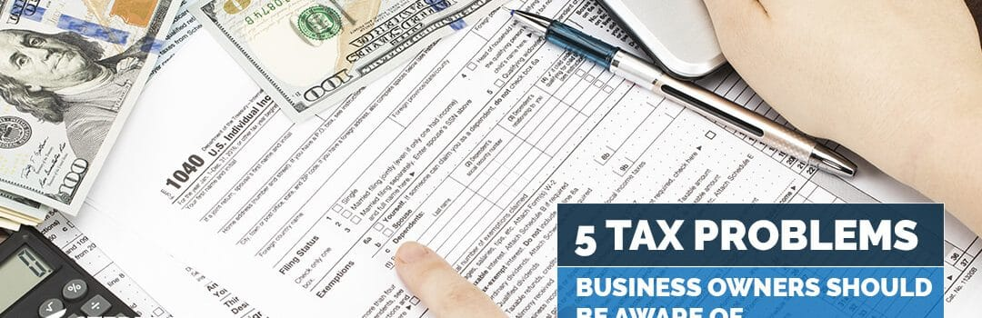 5 Tax Problems Business Owners Should Be Aware Of